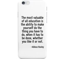 The most valuable of all education is the ability to make yourself do the thing you have to do, when it has to be done, whether you like it or not. iPhone Case/Skin