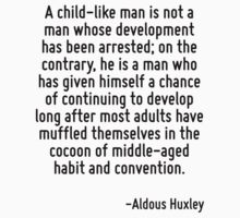 A child-like man is not a man whose development has been arrested; on the contrary, he is a man who has given himself a chance of continuing to develop long after most adults have muffled themselves  by Quotr