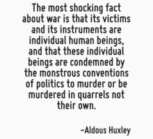 The most shocking fact about war is that its victims and its instruments are individual human beings, and that these individual beings are condemned by the monstrous conventions of politics to murder by Quotr