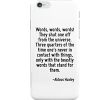 Words, words, words! They shut one off from the universe. Three quarters of the time one's never in contact with things, only with the beastly words that stand for them. iPhone Case/Skin