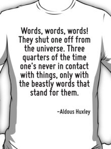 Words, words, words! They shut one off from the universe. Three quarters of the time one's never in contact with things, only with the beastly words that stand for them. T-Shirt