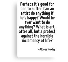 Perhaps it's good for one to suffer. Can an artist do anything if he's happy? Would he ever want to do anything? What is art, after all, but a protest against the horrible inclemency of life? Canvas Print