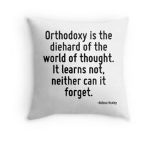 Orthodoxy is the diehard of the world of thought. It learns not, neither can it forget. Throw Pillow