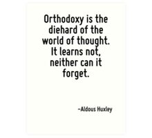 Orthodoxy is the diehard of the world of thought. It learns not, neither can it forget. Art Print