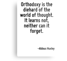 Orthodoxy is the diehard of the world of thought. It learns not, neither can it forget. Metal Print