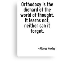 Orthodoxy is the diehard of the world of thought. It learns not, neither can it forget. Canvas Print