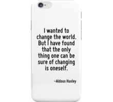 I wanted to change the world. But I have found that the only thing one can be sure of changing is oneself. iPhone Case/Skin