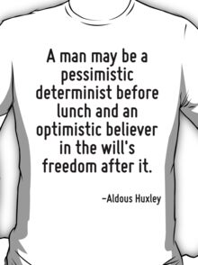 A man may be a pessimistic determinist before lunch and an optimistic believer in the will's freedom after it. T-Shirt
