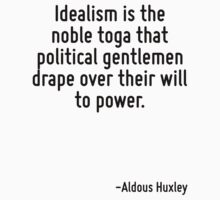 Idealism is the noble toga that political gentlemen drape over their will to power. by Quotr