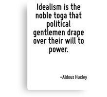 Idealism is the noble toga that political gentlemen drape over their will to power. Canvas Print
