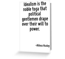 Idealism is the noble toga that political gentlemen drape over their will to power. Greeting Card