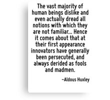 The vast majority of human beings dislike and even actually dread all notions with which they are not familiar... Hence it comes about that at their first appearance innovators have generally been pe Canvas Print
