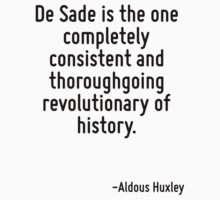 De Sade is the one completely consistent and thoroughgoing revolutionary of history. by Quotr