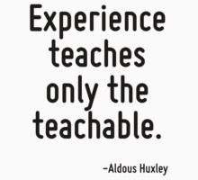 Experience teaches only the teachable. by Quotr