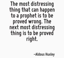 The most distressing thing that can happen to a prophet is to be proved wrong. The next most distressing thing is to be proved right. by Quotr