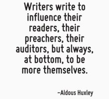 Writers write to influence their readers, their preachers, their auditors, but always, at bottom, to be more themselves. by Quotr