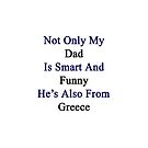Not Only My Dad Is Smart And Funny He's Also From Greece  by supernova23