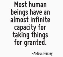 Most human beings have an almost infinite capacity for taking things for granted. by Quotr