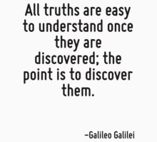All truths are easy to understand once they are discovered; the point is to discover them. by Quotr