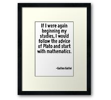 If I were again beginning my studies, I would follow the advice of Plato and start with mathematics. Framed Print
