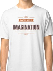 Logic Will Get You From A To Z, Imagination Will Get You Everywhere Classic T-Shirt