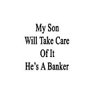 My Son Will Take Care Of It He's A Banker  by supernova23