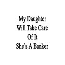 My Daughter Will Take Care Of It She's A Banker  by supernova23