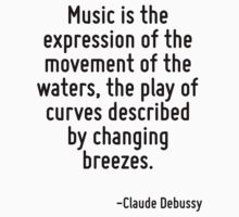 Music is the expression of the movement of the waters, the play of curves described by changing breezes. by Quotr