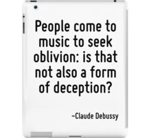 People come to music to seek oblivion: is that not also a form of deception? iPad Case/Skin