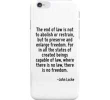 The end of law is not to abolish or restrain, but to preserve and enlarge freedom. For in all the states of created beings capable of law, where there is no law, there is no freedom. iPhone Case/Skin