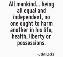 All mankind... being all equal and independent, no one ought to harm another in his life, health, liberty or possessions. by Quotr