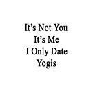 It's Not You It's Me I Only Date Yogis  by supernova23
