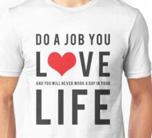 Do a job you love and you will never work a day in your life Unisex T-Shirt