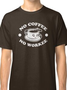 No Coffee No Workee Classic T-Shirt
