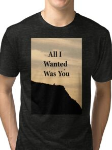 All I Wanted Was You Tri-blend T-Shirt