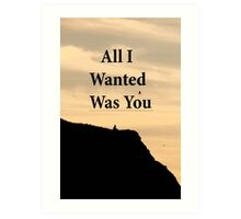All I Wanted Was You Art Print