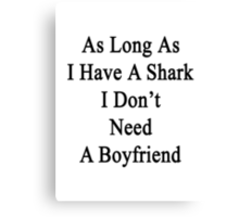 As Long As I Have A Shark I Don't Need A Boyfriend  Canvas Print