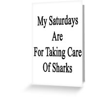 My Saturdays Are For Taking Care Of Sharks  Greeting Card