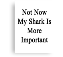 Not Now My Shark Is More Important  Canvas Print