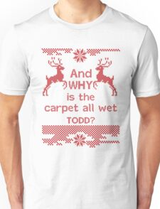 And WHY is the carpet all wet TODD? Unisex T-Shirt