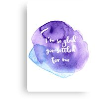 I'm so glad you settled for me... Canvas Print