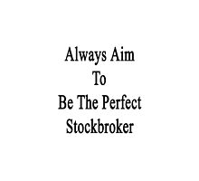 Always Aim To Be The Perfect Stockbroker  by supernova23