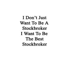 I Don't Just Want To Be A Stockbroker I Want To Be The Best Stockbroker  by supernova23