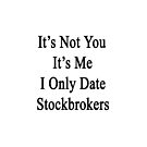 It's Not You It's Me I Only Date Stockbrokers  by supernova23
