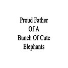 Proud Father Of A Bunch Of Cute Elephants  by supernova23
