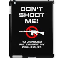 Don't Shoot Me! I'm Unarmed and Demand My Civil Rights iPad Case/Skin