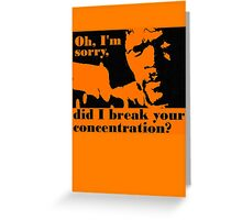 Did i break your concentration Greeting Card