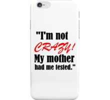 I'M NOT CRAZY!MY MOTHER HAD ME TESTED iPhone Case/Skin