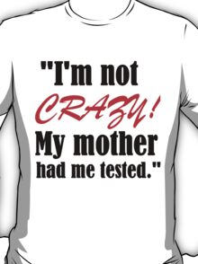 I'M NOT CRAZY!MY MOTHER HAD ME TESTED T-Shirt