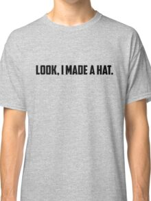 Look, I Made A Hat Classic T-Shirt